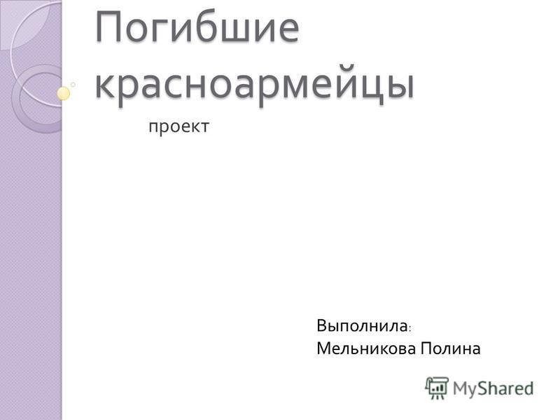 Погибшие красноармейцы проект Выполнила : Мельникова Полина