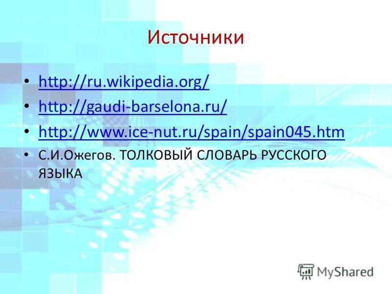 Источники http://ru.wikipedia.org/ http://gaudi-barselona.ru/ http://www.ice-nut.ru/spain/spain045. htm С.И.Ожегов. ТОЛКОВЫЙ СЛОВАРЬ РУССКОГО ЯЗЫКА
