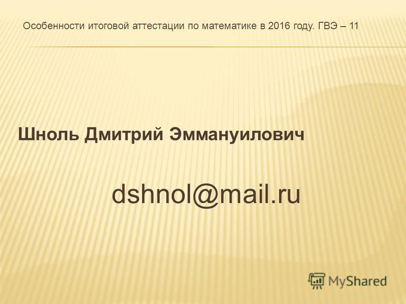 Шноль Дмитрий Эммануилович dshnol@mail.ru Особенности итоговой аттестации по математике в 2016 году. ГВЭ – 11