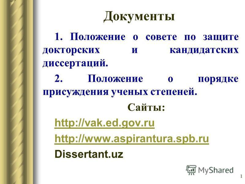 1 Документы 1. Положение о совете по защите докторских и кандидатских диссертаций. 2. Положение о порядке присуждения ученых степеней. Сайты: http://vak.ed.gov.ru http://www.aspirantura.spb.ru Dissertant.uz