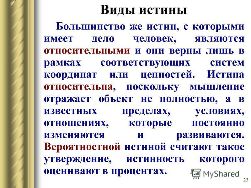 23 Виды истины Большинство же истин, с которыми имеет дело человек, являются относительными и они верны лишь в рамках соответствующих систем координат или ценностей. Истина относительна, поскольку мышление отражает объект не полностью, а в известных