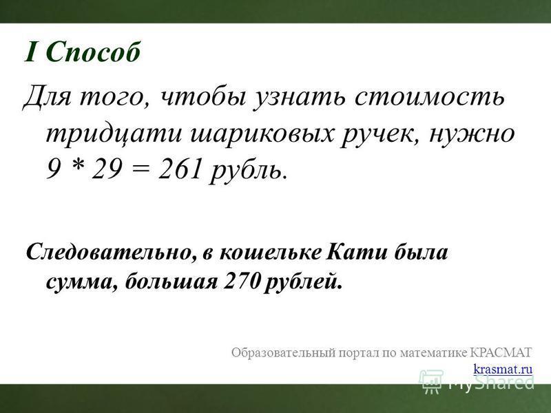 I Способ Для того, чтобы узнать стоимость тридцати шариковых ручек, нужно 9 * 29 = 261 рубль. Следовательно, в кошельке Кати была сумма, большая 270 рублей. Образовательный портал по математике КРАСМАТ krasmat.ru