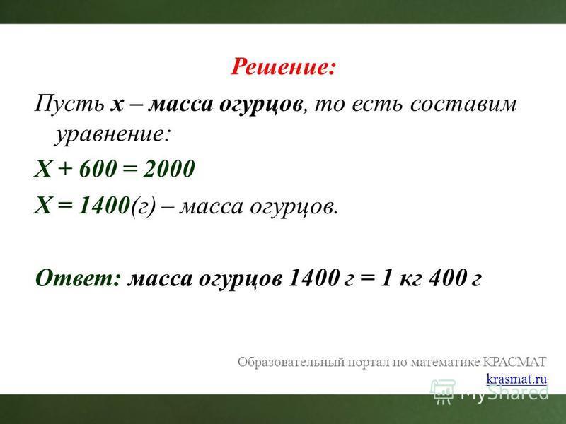 Образовательный портал по математике КРАСМАТ krasmat.ru Решение: Пусть x – масса огурцов, то есть составим уравнение: X + 600 = 2000 X = 1400(г) – масса огурцов. Ответ: масса огурцов 1400 г = 1 кг 400 г