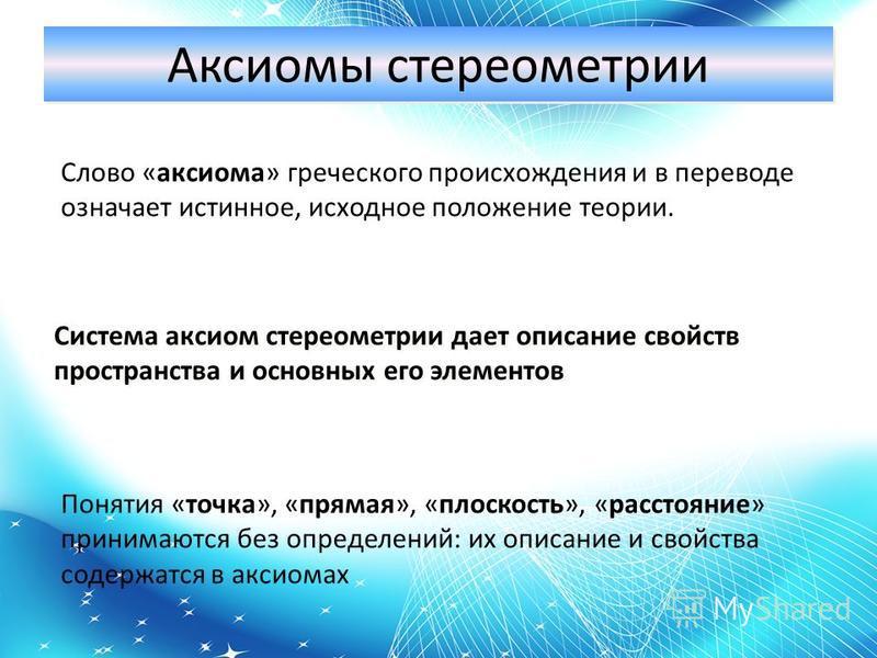 Аксиомы стереометрии Слово «аксиома» греческого происхождения и в переводе означает истинное, исходное положение теории. Система аксиом стереометрии дает описание свойств пространства и основных его элементов Понятия «точка», «прямая», «плоскость», «