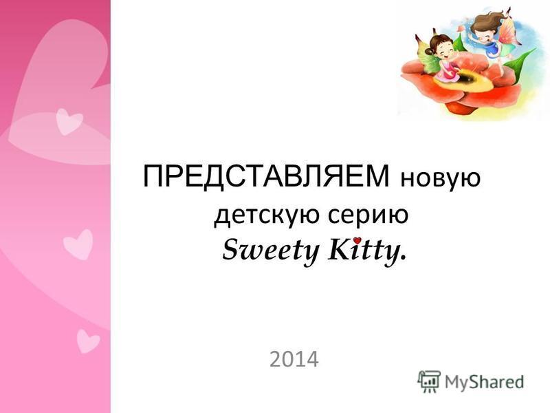 ПРЕДСТАВЛЯЕМ новую детскую серию Sweety Kitty. 2014