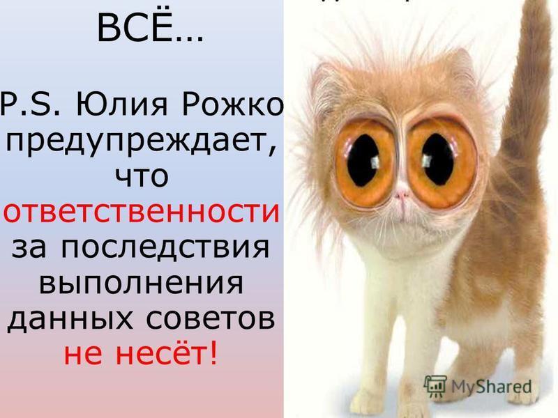 Р.S. Юлия Рожко предупреждает, что ответственности за последствия выполнения данных советов не несёт! ВСЁ…