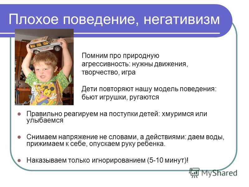 Плохое поведение, негативизм Помним про природную агрессивность: нужны движения, творчество, игра Дети повторяют нашу модель поведения: бьют игрушки, ругаются Правильно реагируем на поступки детей: хмуримся или улыбаемся Снимаем напряжение не словами