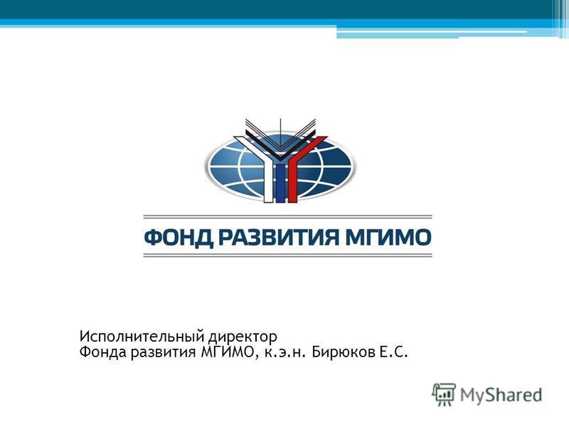 Исполнительный директор Фонда развития МГИМО, к.э.н. Бирюков Е.С.