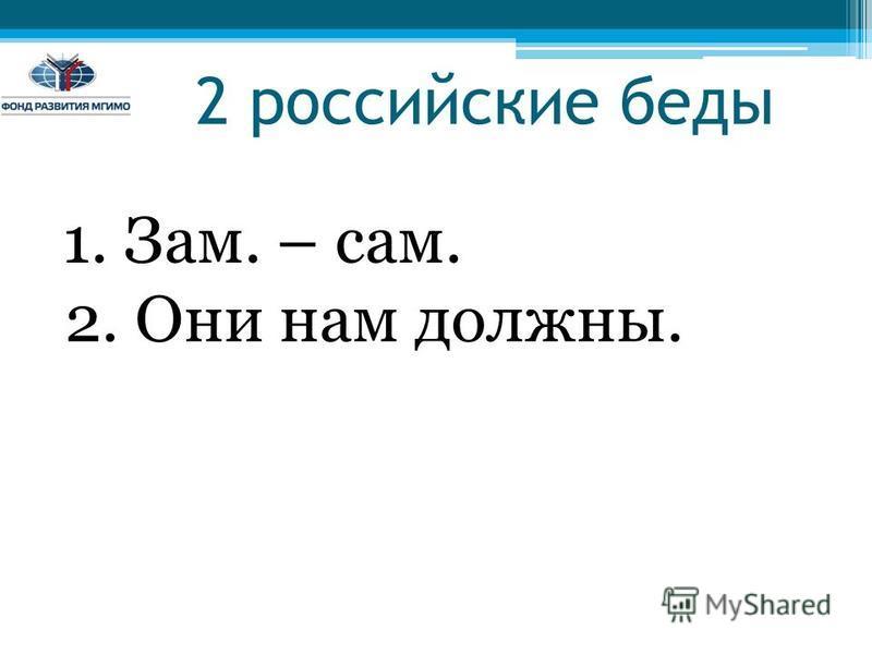 2 российские беды 1. Зам. – сам. 2. Они нам должны.