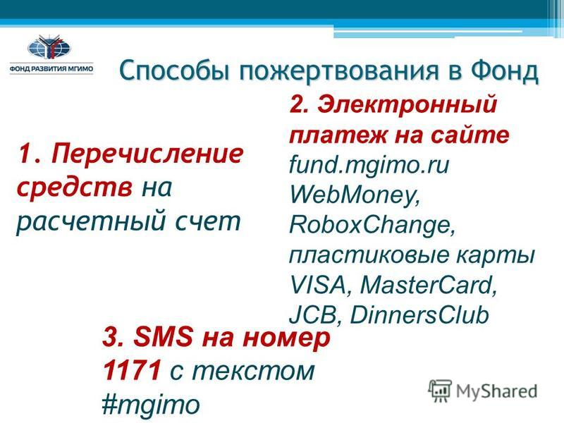 Способы пожертвования в Фонд 1. Перечисление средств на расчетный счет 3. SMS на номер 1171 с текстом #mgimo 2. Электронный платеж на сайте fund.mgimo.ru WebMoney, RoboxChange, пластиковые карты VISA, MasterCard, JCB, DinnersClub