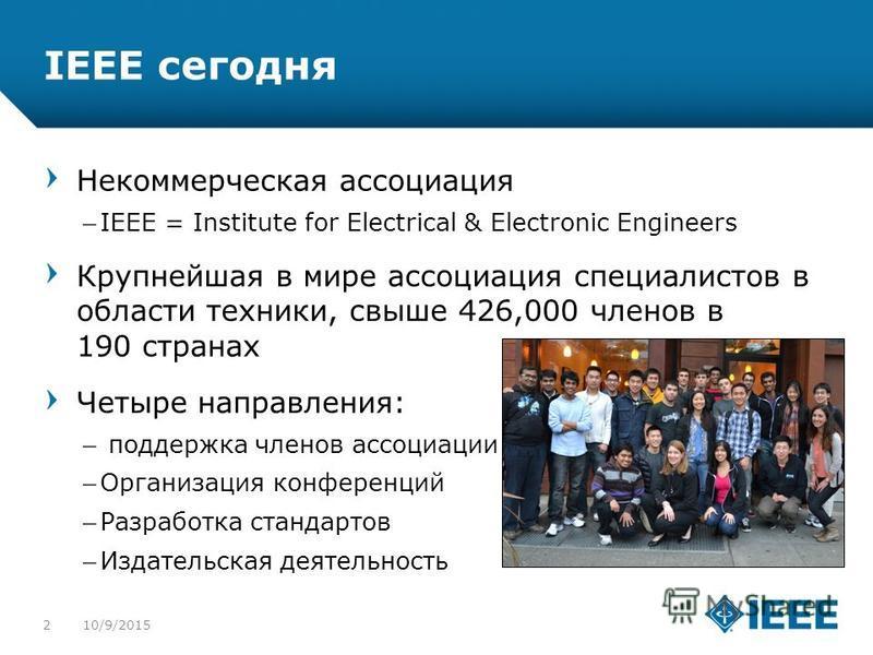 12-CRS-0106 REVISED 8 FEB 2013 IEEE сегодня Некоммерческая ассоциация –IEEE = Institute for Electrical & Electronic Engineers Крупнейшая в мире ассоциация специалистов в области техники, свыше 426,000 членов в 190 странах Четыре направления: – поддер