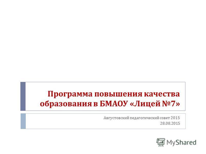 Программа повышения качества образования в БМАОУ « Лицей 7» Августовский педагогический совет 2015 28.08.2015