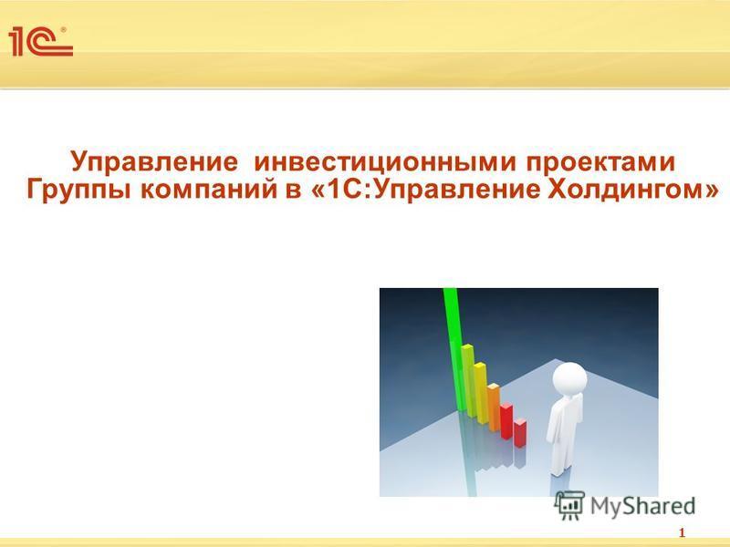 Управление инвестиционными проектами Группы компаний в «1С:Управление Холдингом» 1