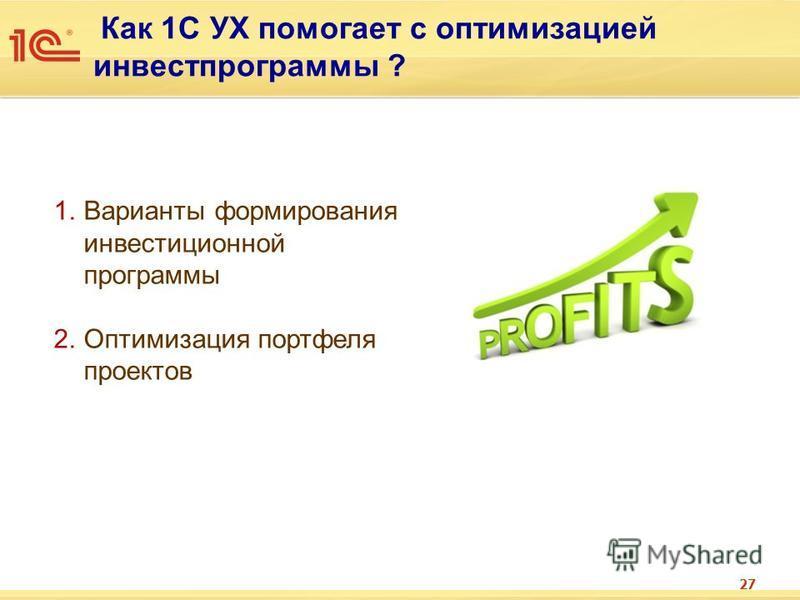 Как 1С УХ помогает с оптимизацией инвестпрограммы ? 27 1. Варианты формирования инвестиционной программы 2. Оптимизация портфеля проектов