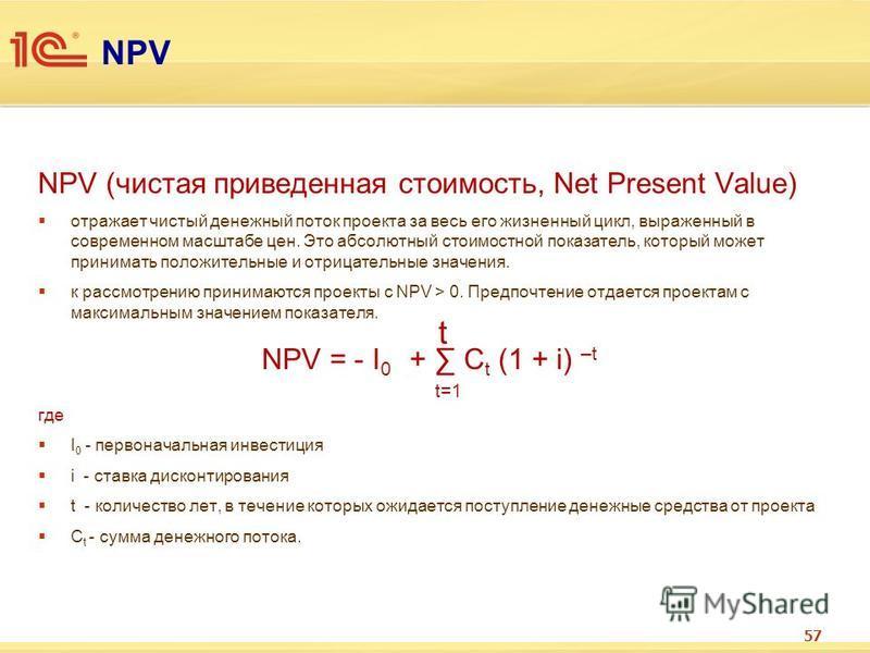 NPV NPV (чистая приведенная стоимость, Net Present Value) отражает чистый денежный поток проекта за весь его жизненный цикл, выраженный в современном масштабе цен. Это абсолютный стоимостной показатель, который может принимать положительные и отрицат