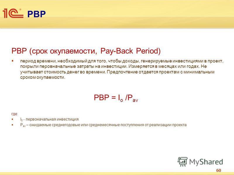 PBP PBP (срок окупаемости, Pay-Back Period) период времени, необходимый для того, чтобы доходы, генерируемые инвестициями в проект, покрыли перовначальные затраты на инвестиции. Измеряется в месяцах или годах. Не учитывает стоимость денег во времени.
