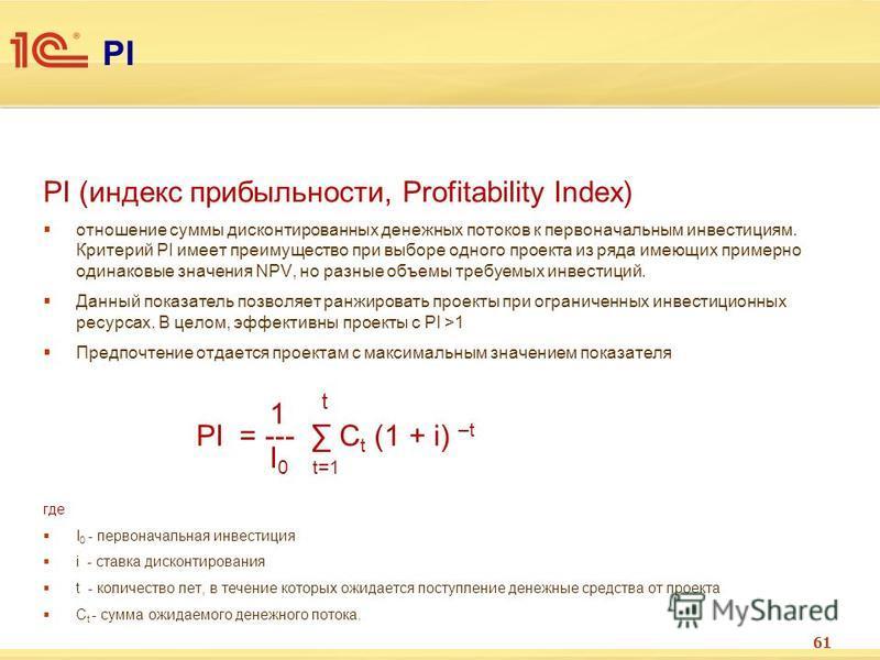 PI PI (индекс прибыльности, Profitability Index) отношение суммы дисконтированных денежных потоков к первоначальным инвестициям. Критерий РI имеет преимущество при выборе одного проекта из ряда имеющих примерно одинаковые значения NPV, но разные объе