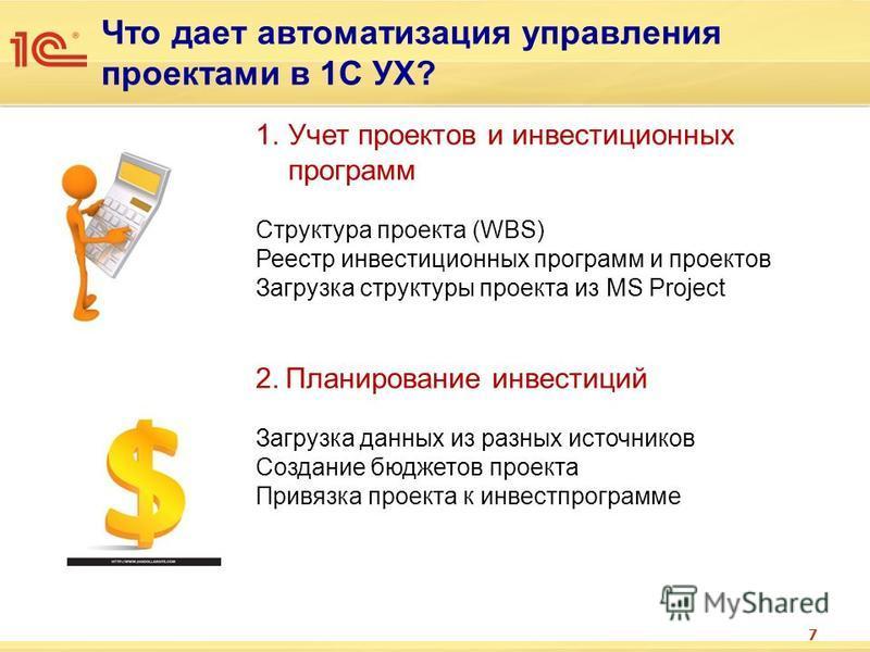 Что дает автоматизация управления проектами в 1С УХ? 7 1. Учет проектов и инвестиционных программ Структура проекта (WBS) Реестр инвестиционных программ и проектов Загрузка структуры проекта из MS Project 2. Планирование инвестиций Загрузка данных из