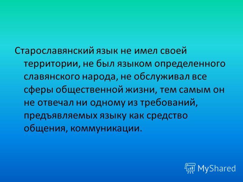 Старославянский язык не имел своей территории, не был языком определенного славянского народа, не обслуживал все сферы общественной жизни, тем самым он не отвечал ни одному из требований, предъявляемых языку как средство общения, коммуникации.