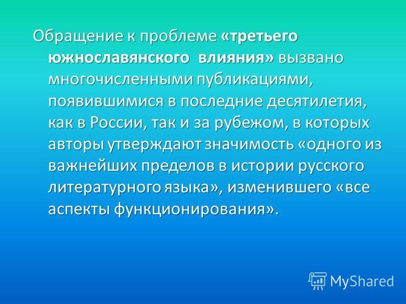 Обращение к проблеме «третьего южнославянского влияния» вызвано многочисленными публикациями, появившимися в последние десятилетия, как в России, так и за рубежом, в которых авторы утверждают значимость «одного из важнейших пределов в истории русског