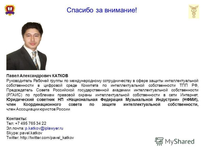 Спасибо за внимание! Павел Александрович КАТКОВ Руководитель Рабочей группы по международному сотрудничеству в сфере защиты интеллектуальной собственности в цифровой среде Комитета по интеллектуальной собственности ТПП РФ, Председатель Совета Российс