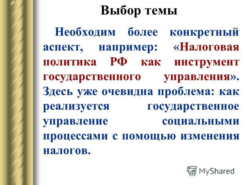 Выбор темы Необходим более конкретный аспект, например: «Налоговая политика РФ как инструмент государственного управления». Здесь уже очевидна проблема: как реализуется государственное управление социальными процессами с помощью изменения налогов.