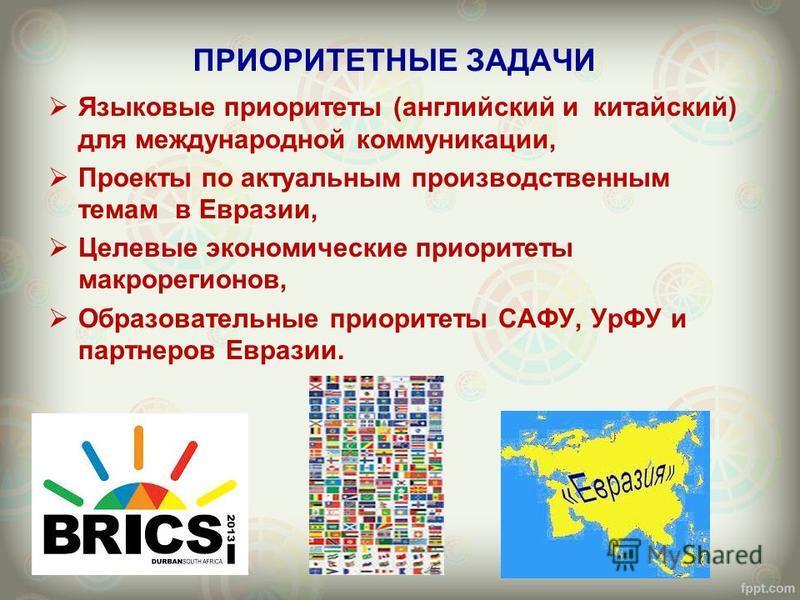 ПРИОРИТЕТНЫЕ ЗАДАЧИ Языковые приоритеты (английский и китайский) для международной коммуникации, Проекты по актуальным производственным темам в Евразии, Целевые экономические приоритеты макрорегионов, Образовательные приоритеты САФУ, УрФУ и партнеров