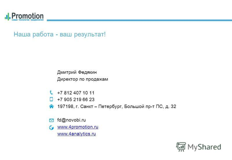 Наша работа - ваш результат! Дмитрий Федякин Директор по продажам +7 812 407 10 11 +7 905 219 66 23 197198, г. Санкт – Петербург, Большой пр-т ПС, д. 32 fd@novobi.ru www.4promotion.ru www.4analytics.ru