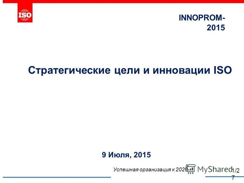 INNOPROM- 2015 Стратегические цели и инновации ISO 9 Июля, 2015 Успешная организация к 2020 1/2 7