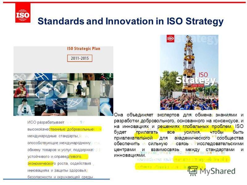 Standards and Innovation in ISO Strategy Она объединяет экспертов для обмена знаниями и разработки добровольного, основанного на консенсусе, и на инновациях и решениях глобальных проблем. ISO будет прилагать все усилия, чтобы быть привлекательной для