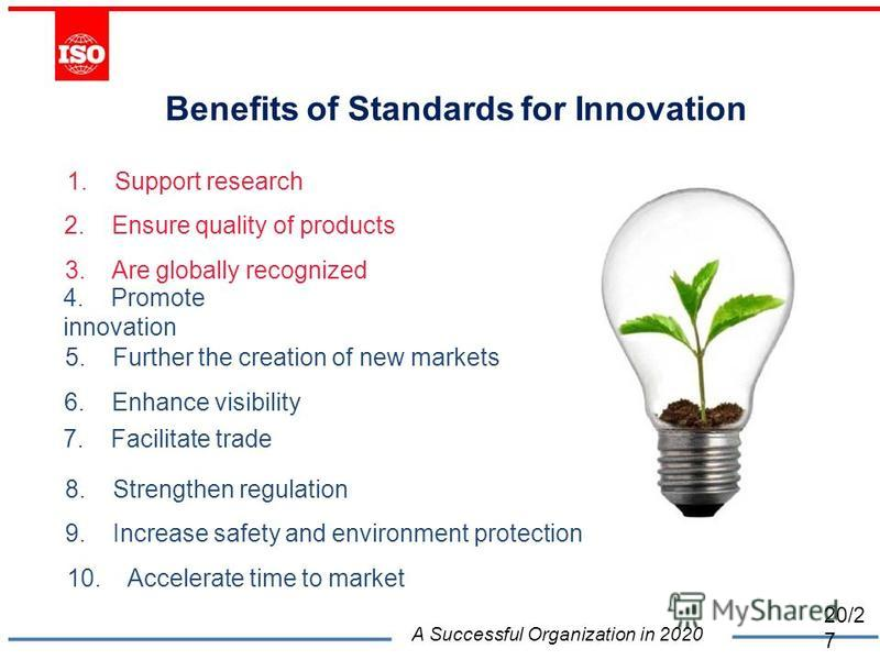 Benefits of Standards for Innovation 1. Support research 2. Ensure quality of products 3. Are globally recognized 4. Promote innovation 5. Further the creation of new markets 6. Enhance visibility 7. Facilitate trade 8. Strengthen regulation 9. Incre