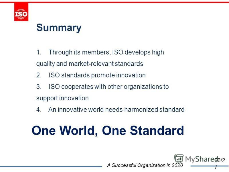 Summary 1. Through its members, ISO develops high quality and market-relevant standards 2. ISO standards promote innovation 3. ISO cooperates with other organizations to support innovation 4. An innovative world needs harmonized standard One World, O