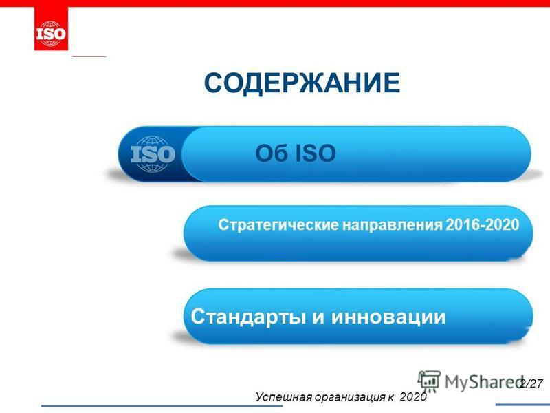 СОДЕРЖАНИЕ Об ISO Стратегические направления 2016-2020 Стандарты и инновации W Успешная организация к 2020 2/27