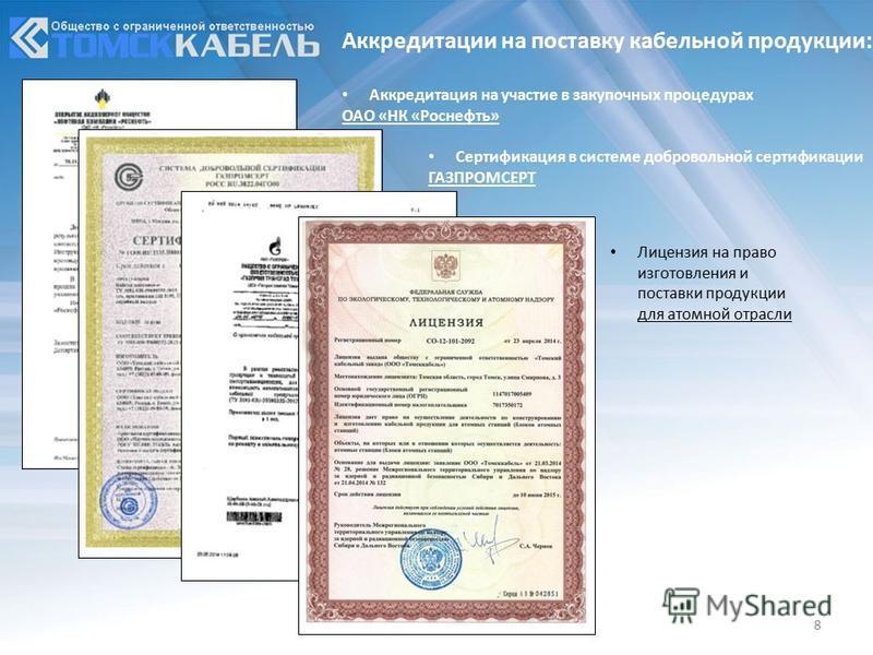 8 Аккредитации на поставку кабельной продукции: Аккредитация на участие в закупочных процедурах ОАО «НК «Роснефть» Сертификация в системе добровольной сертификации ГАЗПРОМСЕРТ Лицензия на право изготовления и поставки продукции для атомной отрасли