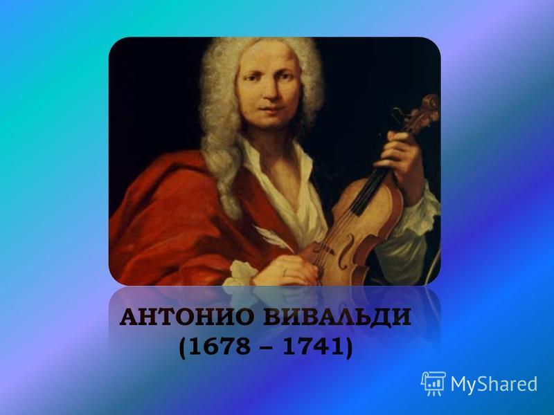 АНТОНИО ВИВАЛЬДИ (1678 – 1741)