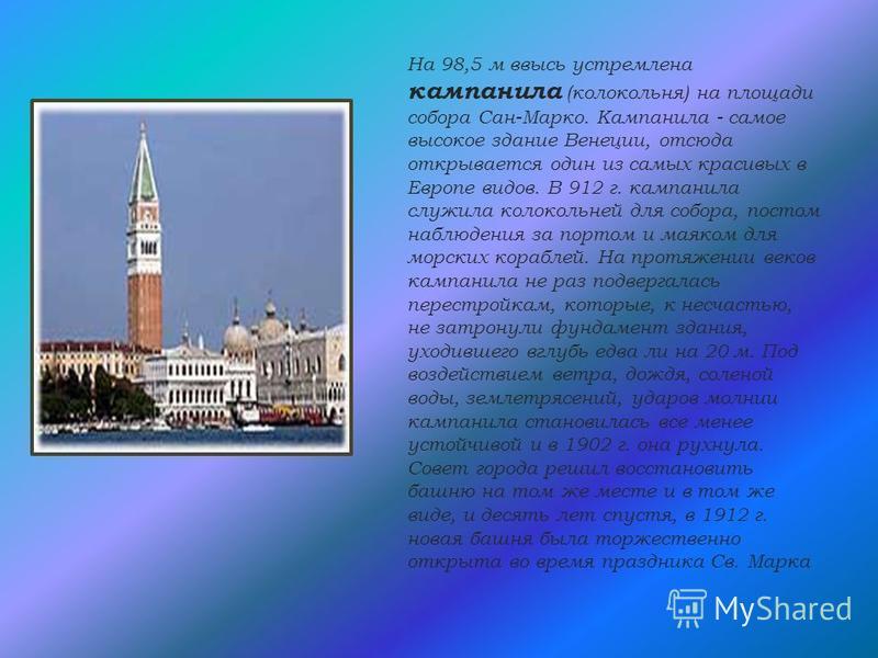 На 98,5 м ввысь устремлена кампанила (колокольня) на площади собора Сан-Марко. Кампанила - самое высокое здание Венеции, отсюда открывается один из самых красивых в Европе видов. В 912 г. кампанила служила колокольней для собора, постом наблюдения за
