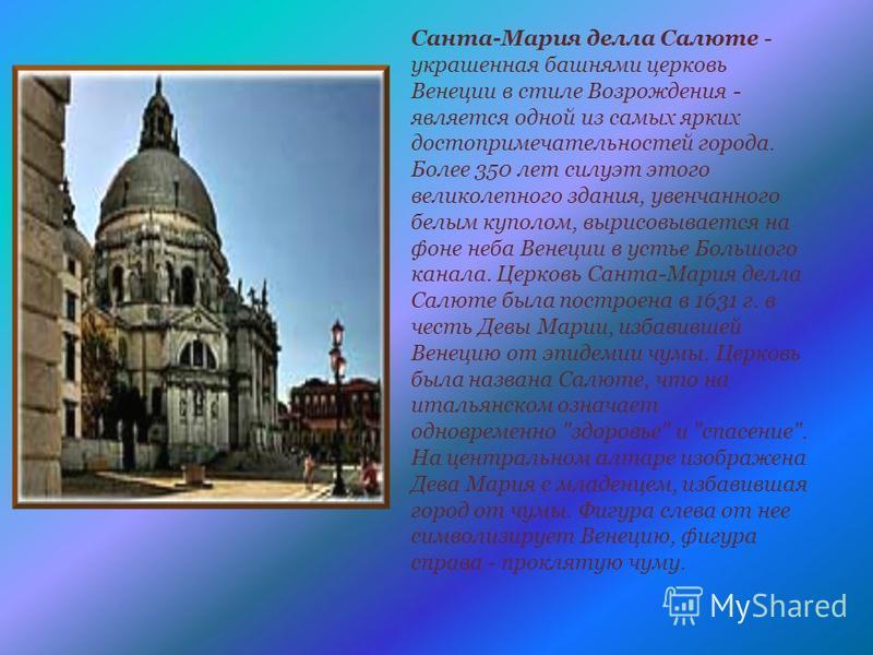Санта-Мария дела Салюте - украшенная башнями церковь Венеции в стиле Возрождения - является одной из самых ярких достопримечательностей города. Более 350 лет силуэт этого великолепного здания, увенчанного белым куполом, вырисовывается на фоне неба Ве