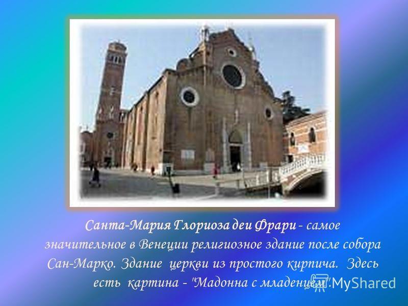 Санта-Мария Глориоза деи Фрари - самое значительное в Венеции религиозное здание после собора Сан-Марко. Здание церкви из простого кирпича. Здесь есть картина - Мадонна с младенцем.
