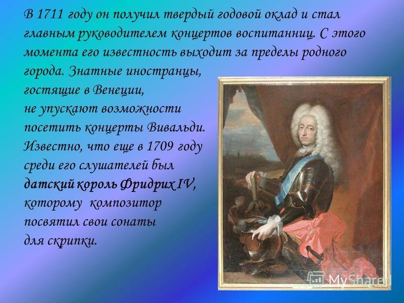 В 1711 году он получил твердый годовой оклад и стал главным руководителем концертов воспитанниц. С этого момента его известность выходит за пределы родного города. Знатные иностранцы, гостящие в Венеции, не упускают возможности посетить концерты Вива