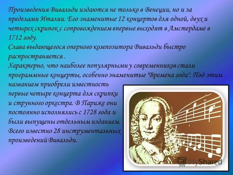 Произведения Вивальди издаются не только в Венеции, но и за пределами Италии. Его знаменитые 12 концертов для одной, двух и четырех скрипок с сопровождением впервые выходят в Амстердаме в 1712 году. Слава выдающегося оперного композитора Вивальди быс
