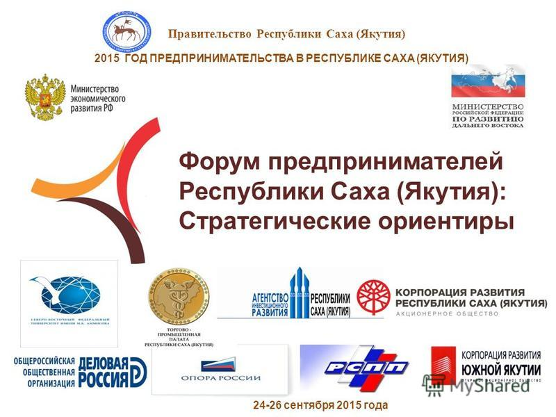 Правительство Республики Саха (Якутия) 2015 ГОД ПРЕДПРИНИМАТЕЛЬСТВА В РЕСПУБЛИКЕ САХА (ЯКУТИЯ) Форум предпринимателей Республики Саха (Якутия): Стратегические ориентиры 24-26 сентября 2015 года