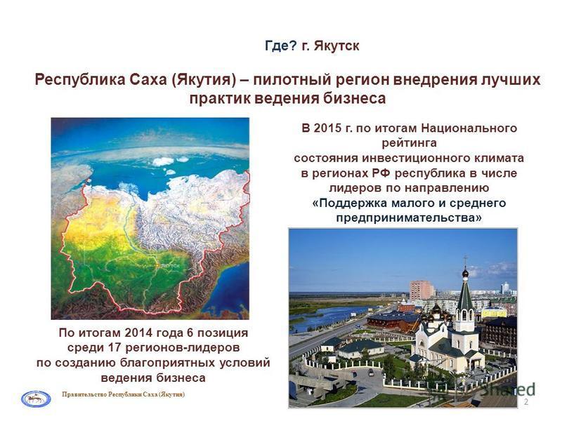 Правительство Республики Саха (Якутия) Где? г. Якутск 2 По итогам 2014 года 6 позиция среди 17 регионов-лидеров по созданию благоприятных условий ведения бизнеса В 2015 г. по итогам Национального рейтинга состояния инвестиционного климата в регионах