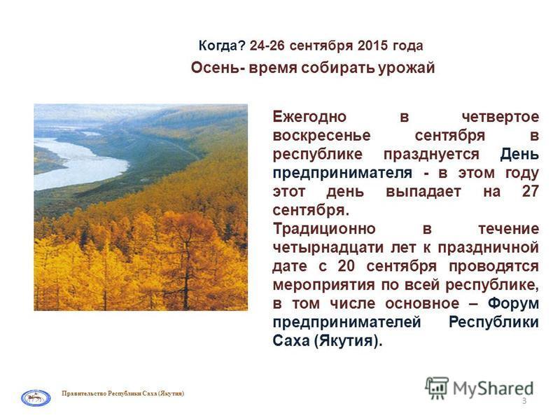 Правительство Республики Саха (Якутия) Когда? 24-26 сентября 2015 года 3 Ежегодно в четвертое воскресенье сентября в республике празднуется День предпринимателя - в этом году этот день выпадает на 27 сентября. Традиционно в течение четырнадцати лет к