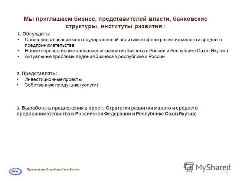6 Правительство Республики Саха (Якутия) Мы приглашаем бизнес, представителей власти, банковские структуры, институты развития : 1. Обсуждать: Совершенствование мер государственной политики в сфере развития малого и среднего предпринимательства Новые
