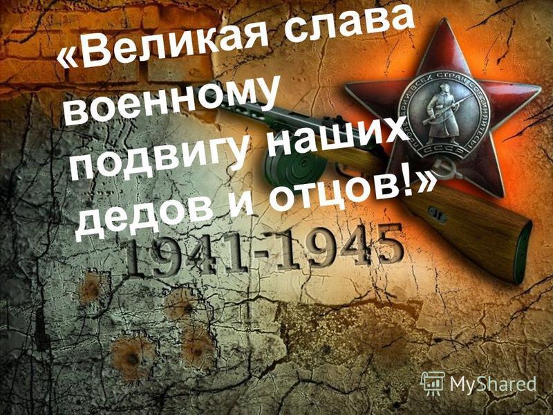 «Великая слава военному подвигу наших дедов и отцов!»