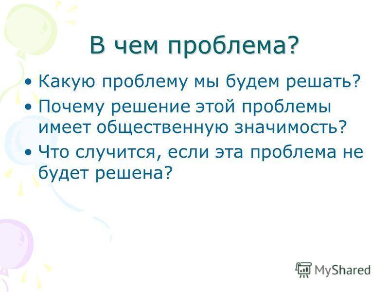 В чем проблема? Какую проблему мы будем решать? Почему решение этой проблемы имеет общественную значимость? Что случится, если эта проблема не будет решена?
