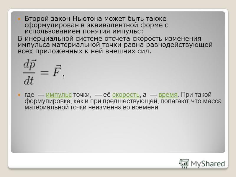 Второй закон Ньютона может быть также сформулирован в эквивалентной форме с использованием понятия импульс: В инерциальной системе отсчета скорость изменения импульса материальной точки равна равнодействующей всех приложенных к ней внешних сил. где и