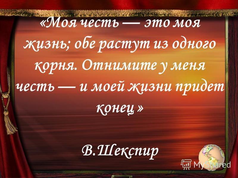 «Моя честь это моя жизнь; обе растут из одного корня. Отнимите у меня честь и моей жизни придет конец » В.Шекспир 5