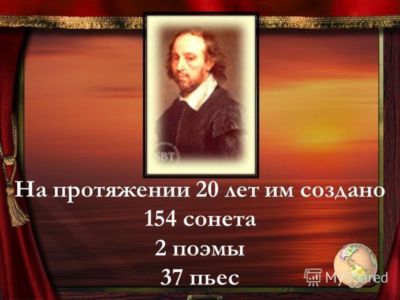 На протяжении 20 лет им создано 154 сонета 2 поэмы 37 пьес 6