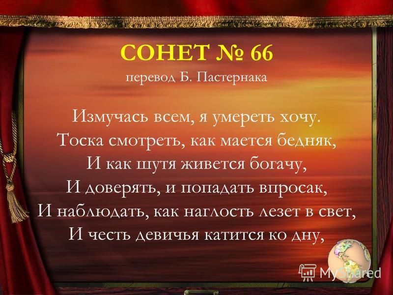 СОНЕТ 66 перевод Б. Пастернака Измучась всем, я умереть хочу. Тоска смотреть, как мается бедняк, И как шутя живется богачу, И доверять, и попадать впросак, И наблюдать, как наглость лезет в свет, И честь девичья катится ко дну, 8